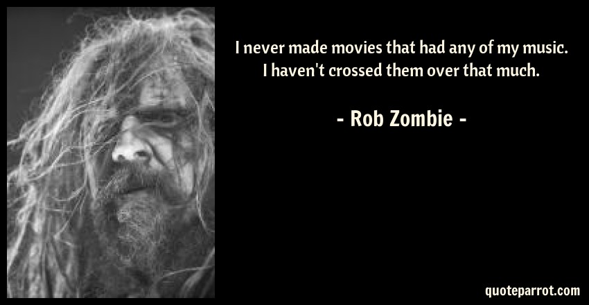 Rob Zombie Quote: I never made movies that had any of my music. I haven't crossed them over that much.