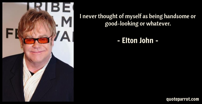 Elton John Quote: I never thought of myself as being handsome or good-looking or whatever.