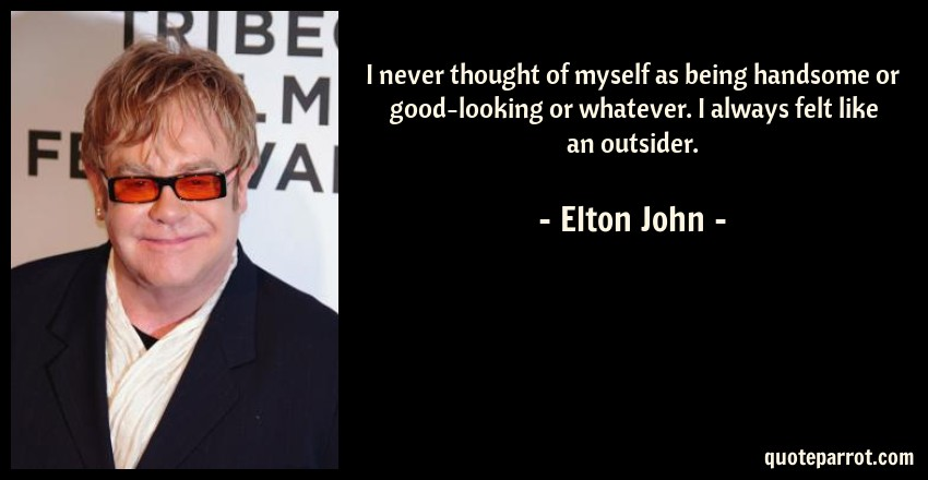 Elton John Quote: I never thought of myself as being handsome or good-looking or whatever. I always felt like an outsider.