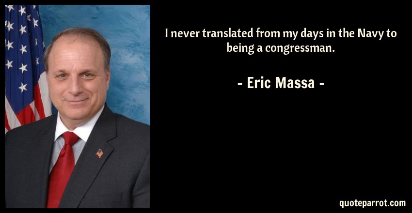 Eric Massa Quote: I never translated from my days in the Navy to being a congressman.