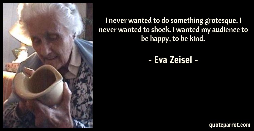 Eva Zeisel Quote: I never wanted to do something grotesque. I never wanted to shock. I wanted my audience to be happy, to be kind.