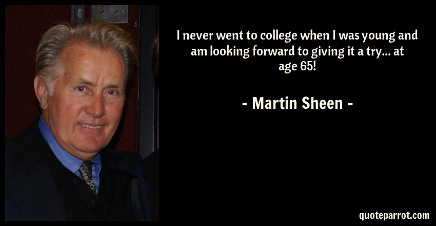 Martin Sheen Quote: I never went to college when I was young and am looking forward to giving it a try... at age 65!