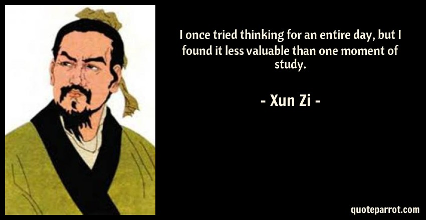 Xun Zi Quote: I once tried thinking for an entire day, but I found it less valuable than one moment of study.