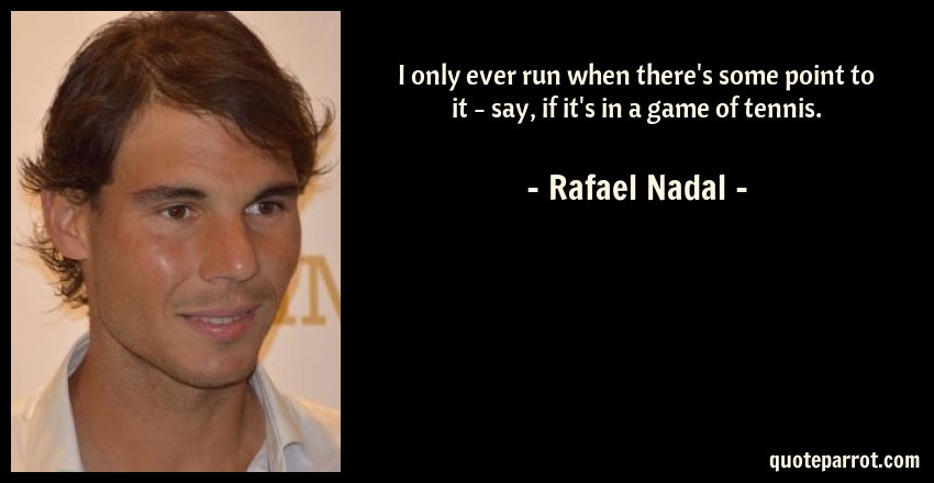 Rafael Nadal Quote: I only ever run when there's some point to it - say, if it's in a game of tennis.