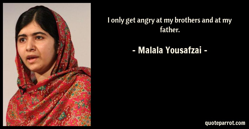 Malala Yousafzai Quote: I only get angry at my brothers and at my father.