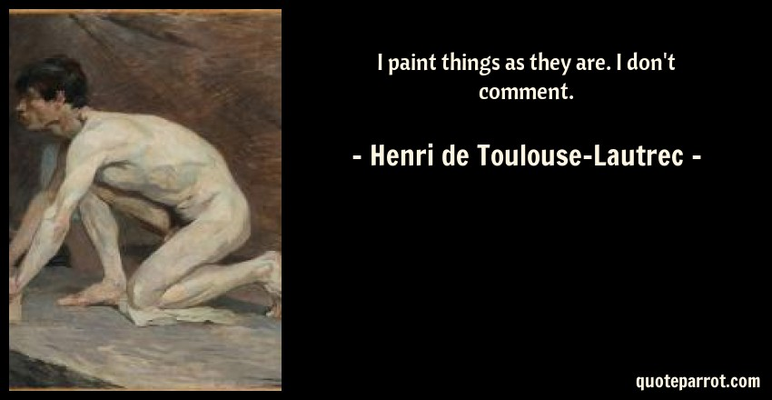 Henri de Toulouse-Lautrec Quote: I paint things as they are. I don't comment.