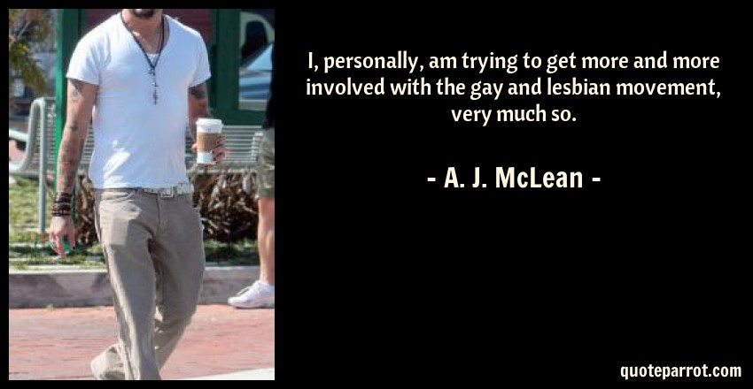 A. J. McLean Quote: I, personally, am trying to get more and more involved with the gay and lesbian movement, very much so.