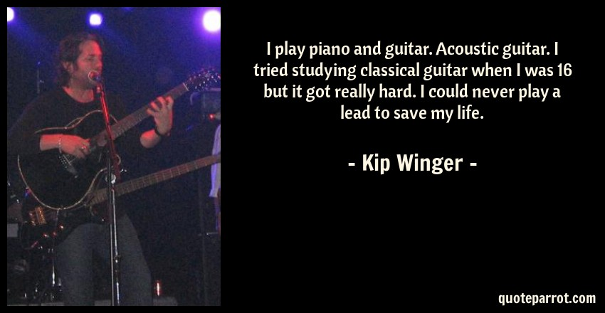 Kip Winger Quote: I play piano and guitar. Acoustic guitar. I tried studying classical guitar when I was 16 but it got really hard. I could never play a lead to save my life.