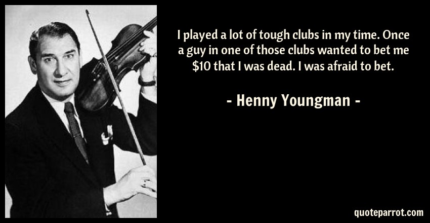 Henny Youngman Quote: I played a lot of tough clubs in my time. Once a guy in one of those clubs wanted to bet me $10 that I was dead. I was afraid to bet.