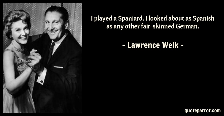 Lawrence Welk Quote: I played a Spaniard. I looked about as Spanish as any other fair-skinned German.