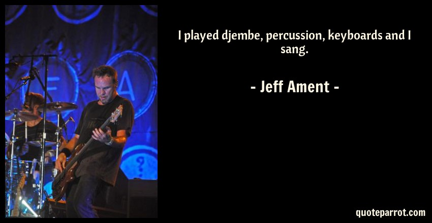 Jeff Ament Quote: I played djembe, percussion, keyboards and I sang.