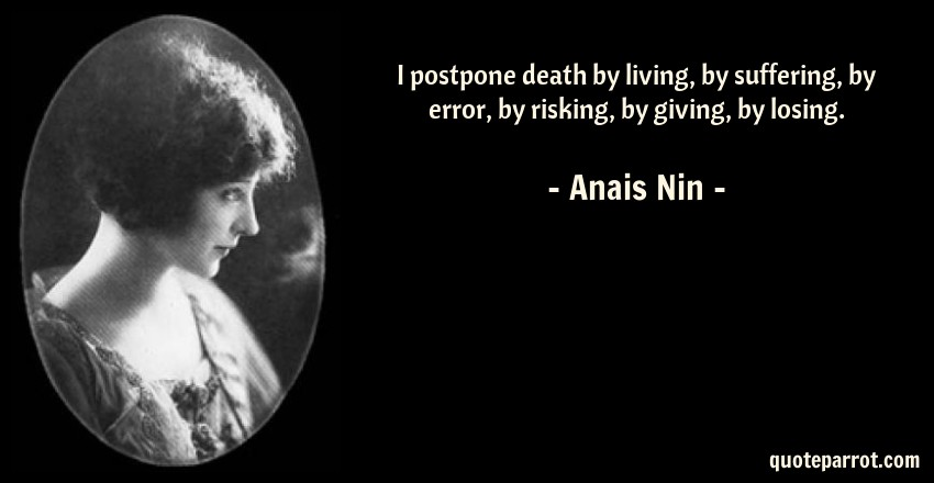 Anais Nin Quote: I postpone death by living, by suffering, by error, by risking, by giving, by losing.