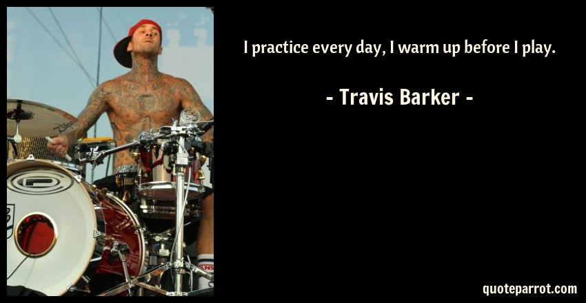 Travis Barker Quote: I practice every day, I warm up before I play.