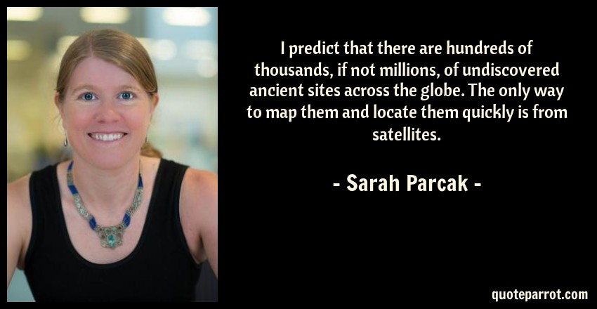 Sarah Parcak Quote: I predict that there are hundreds of thousands, if not millions, of undiscovered ancient sites across the globe. The only way to map them and locate them quickly is from satellites.