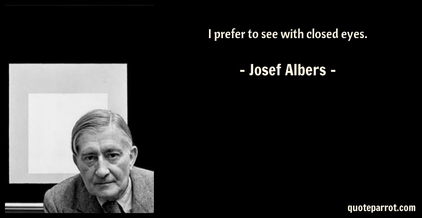Josef Albers Quote: I prefer to see with closed eyes.