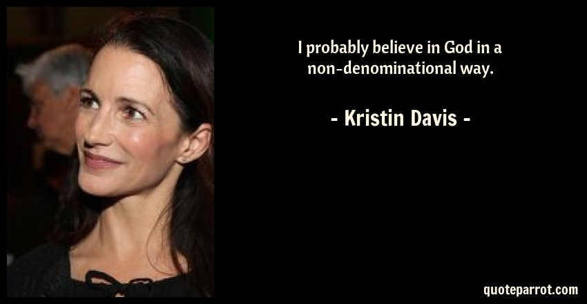 Kristin Davis Quote: I probably believe in God in a non-denominational way.