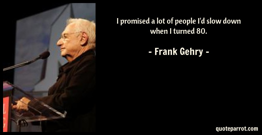 Frank Gehry Quote: I promised a lot of people I'd slow down when I turned 80.