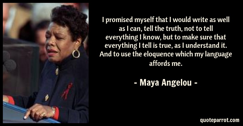 Maya Angelou Quote: I promised myself that I would write as well as I can, tell the truth, not to tell everything I know, but to make sure that everything I tell is true, as I understand it. And to use the eloquence which my language affords me.