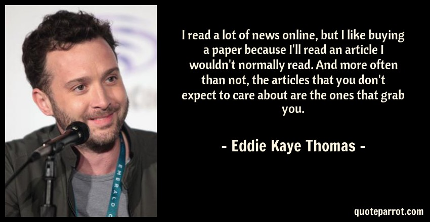 Eddie Kaye Thomas Quote: I read a lot of news online, but I like buying a paper because I'll read an article I wouldn't normally read. And more often than not, the articles that you don't expect to care about are the ones that grab you.