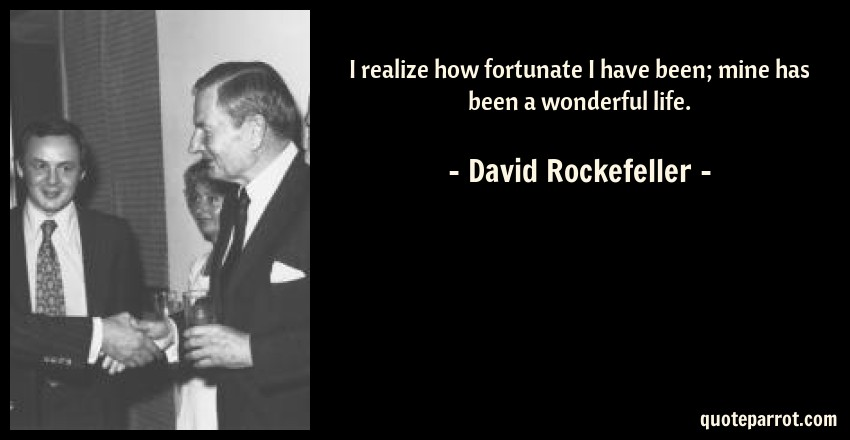 David Rockefeller Quote: I realize how fortunate I have been; mine has been a wonderful life.