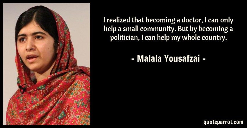 Malala Yousafzai Quote: I realized that becoming a doctor, I can only help a small community. But by becoming a politician, I can help my whole country.