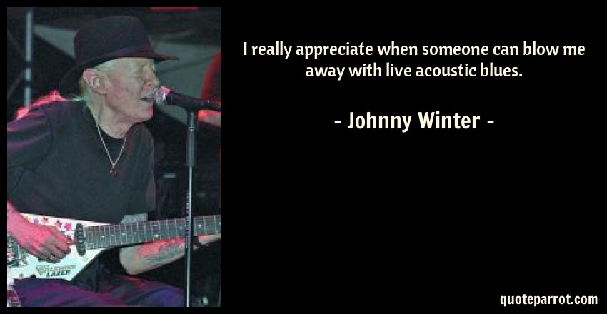 Johnny Winter Quote: I really appreciate when someone can blow me away with live acoustic blues.
