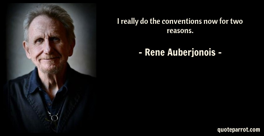 Rene Auberjonois Quote: I really do the conventions now for two reasons.