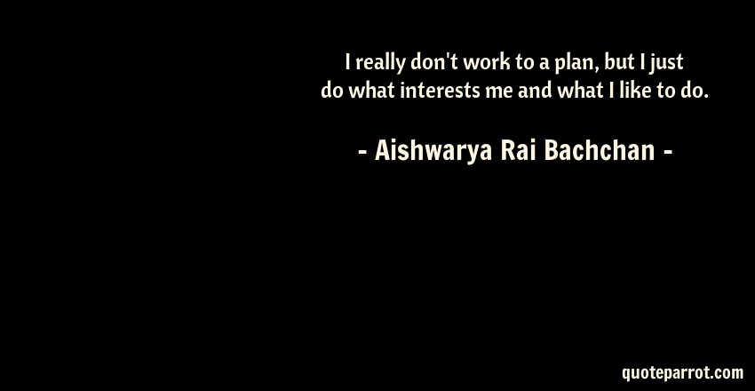 Aishwarya Rai Bachchan Quote: I really don't work to a plan, but I just do what interests me and what I like to do.