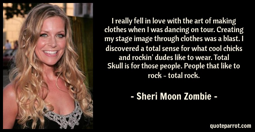 Sheri Moon Zombie Quote: I really fell in love with the art of making clothes when I was dancing on tour. Creating my stage image through clothes was a blast. I discovered a total sense for what cool chicks and rockin' dudes like to wear. Total Skull is for those people. People that like to rock - total rock.