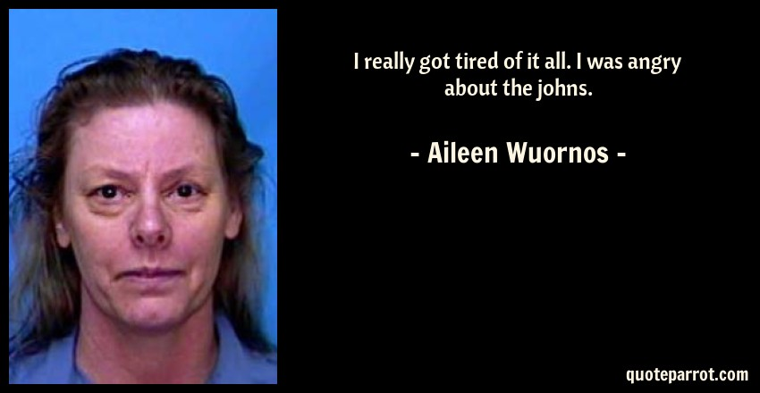 Aileen Wuornos Quote: I really got tired of it all. I was angry about the johns.