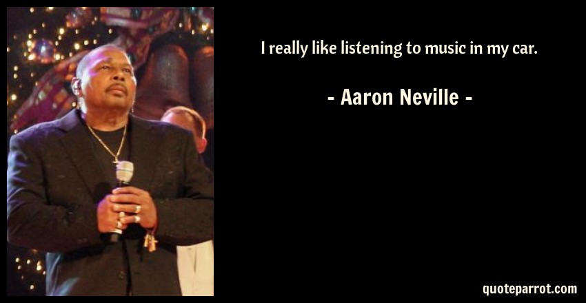 Aaron Neville Quote: I really like listening to music in my car.
