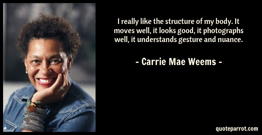 Carrie Mae Weems Quote: I really like the structure of my body. It moves well, it looks good, it photographs well, it understands gesture and nuance.
