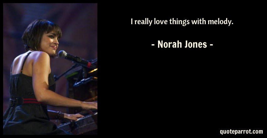 Norah Jones Quote: I really love things with melody.