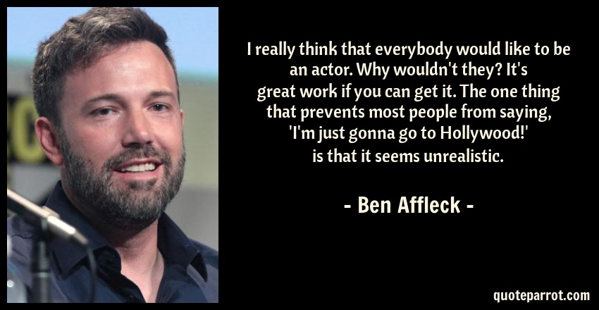 Ben Affleck Quote: I really think that everybody would like to be an actor. Why wouldn't they? It's great work if you can get it. The one thing that prevents most people from saying, 'I'm just gonna go to Hollywood!' is that it seems unrealistic.