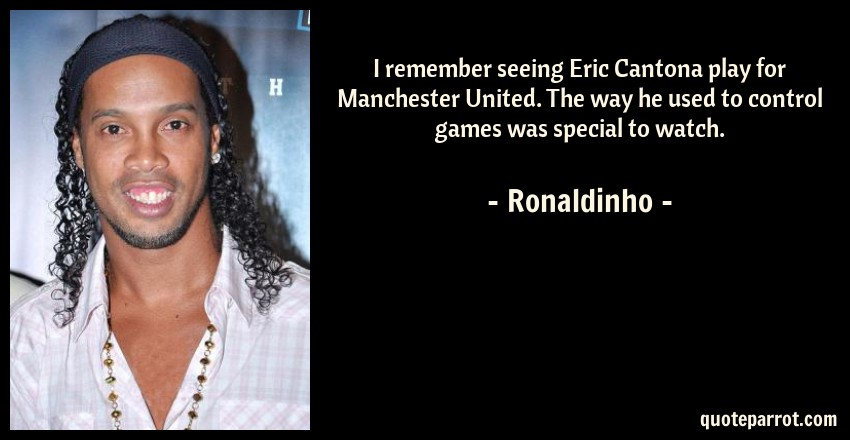 Ronaldinho Quote: I remember seeing Eric Cantona play for Manchester United. The way he used to control games was special to watch.