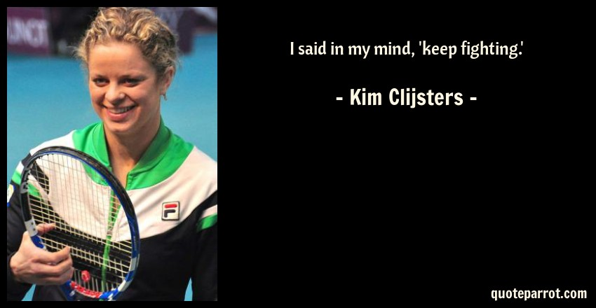 Kim Clijsters Quote: I said in my mind, 'keep fighting.'