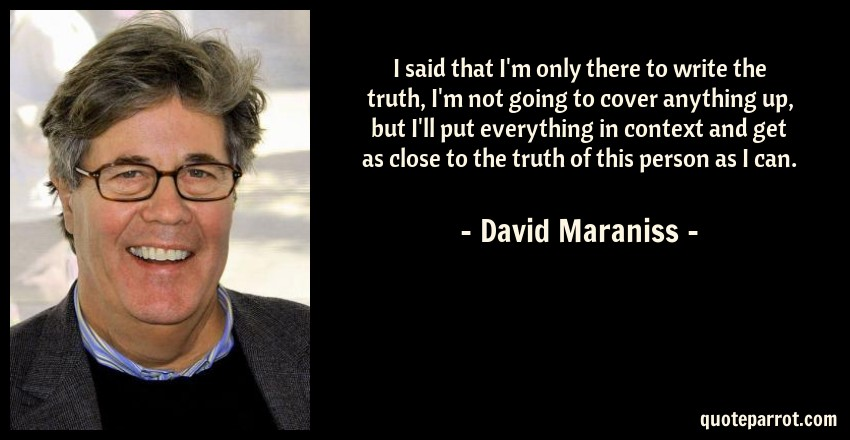 David Maraniss Quote: I said that I'm only there to write the truth, I'm not going to cover anything up, but I'll put everything in context and get as close to the truth of this person as I can.
