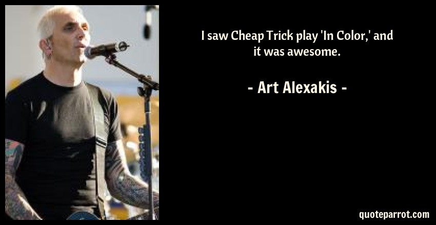 Art Alexakis Quote: I saw Cheap Trick play 'In Color,' and it was awesome.