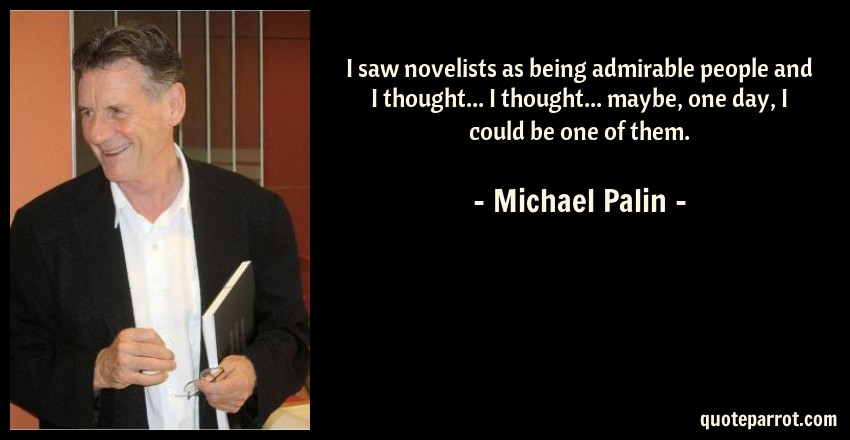 Michael Palin Quote: I saw novelists as being admirable people and I thought... I thought... maybe, one day, I could be one of them.