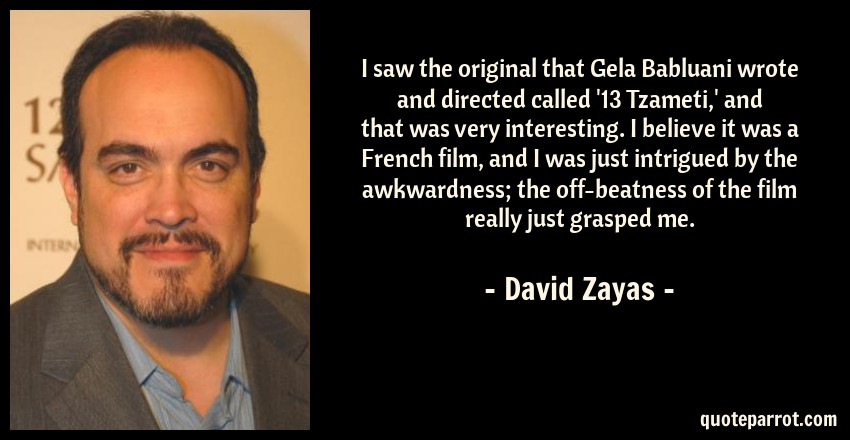David Zayas Quote: I saw the original that Gela Babluani wrote and directed called '13 Tzameti,' and that was very interesting. I believe it was a French film, and I was just intrigued by the awkwardness; the off-beatness of the film really just grasped me.