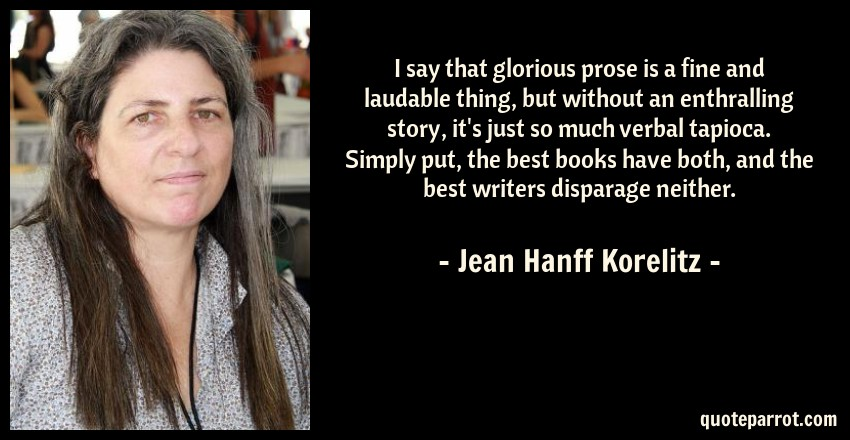 Jean Hanff Korelitz Quote: I say that glorious prose is a fine and laudable thing, but without an enthralling story, it's just so much verbal tapioca. Simply put, the best books have both, and the best writers disparage neither.