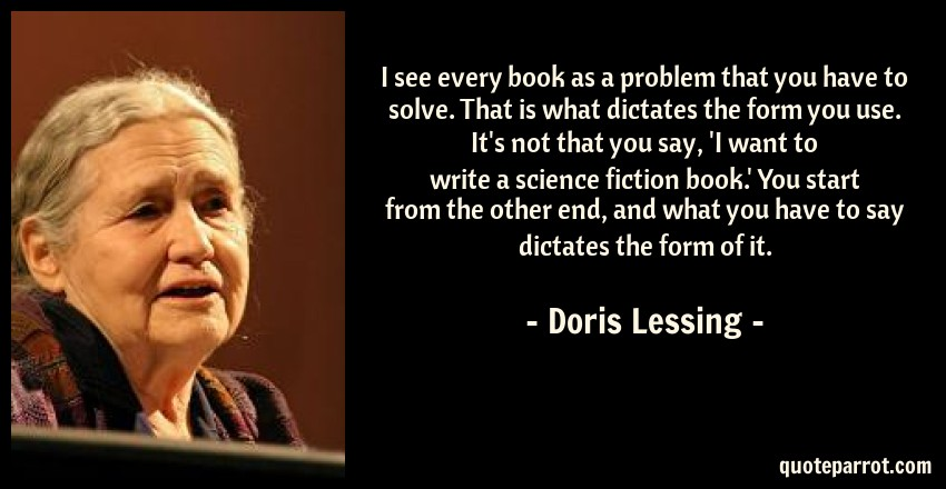 Doris Lessing Quote: I see every book as a problem that you have to solve. That is what dictates the form you use. It's not that you say, 'I want to write a science fiction book.' You start from the other end, and what you have to say dictates the form of it.