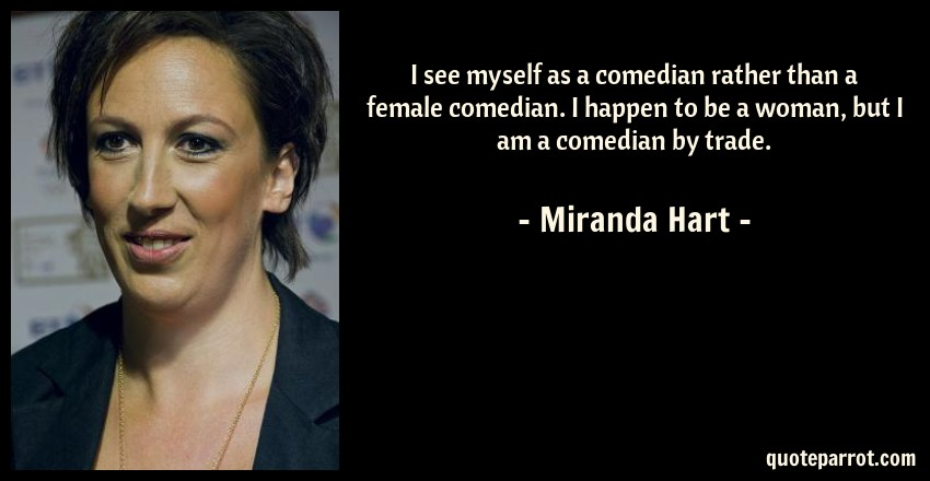 Miranda Hart Quote: I see myself as a comedian rather than a female comedian. I happen to be a woman, but I am a comedian by trade.