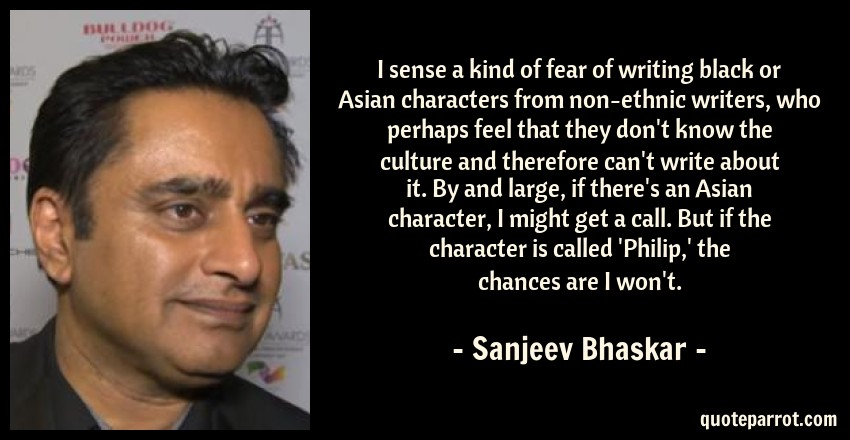 Sanjeev Bhaskar Quote: I sense a kind of fear of writing black or Asian characters from non-ethnic writers, who perhaps feel that they don't know the culture and therefore can't write about it. By and large, if there's an Asian character, I might get a call. But if the character is called 'Philip,' the chances are I won't.