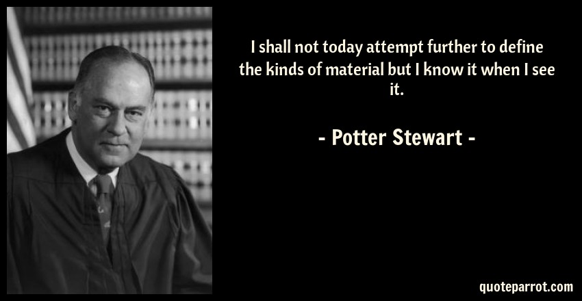 Potter Stewart Quote: I shall not today attempt further to define the kinds of material but I know it when I see it.
