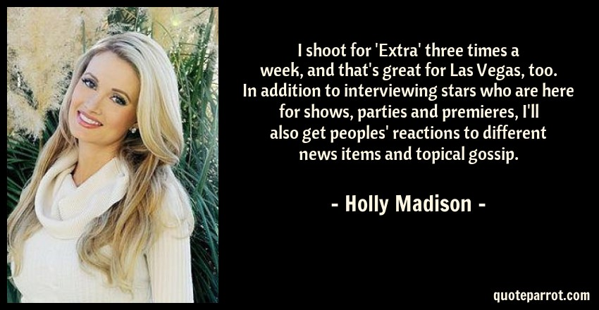 Holly Madison Quote: I shoot for 'Extra' three times a week, and that's great for Las Vegas, too. In addition to interviewing stars who are here for shows, parties and premieres, I'll also get peoples' reactions to different news items and topical gossip.