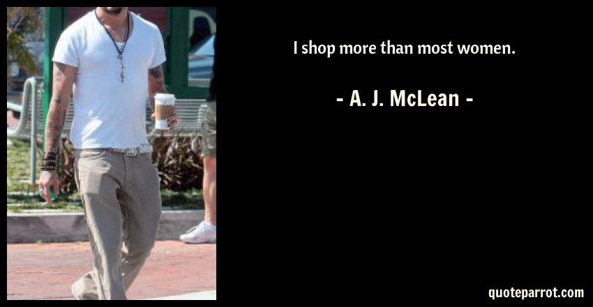 A. J. McLean Quote: I shop more than most women.