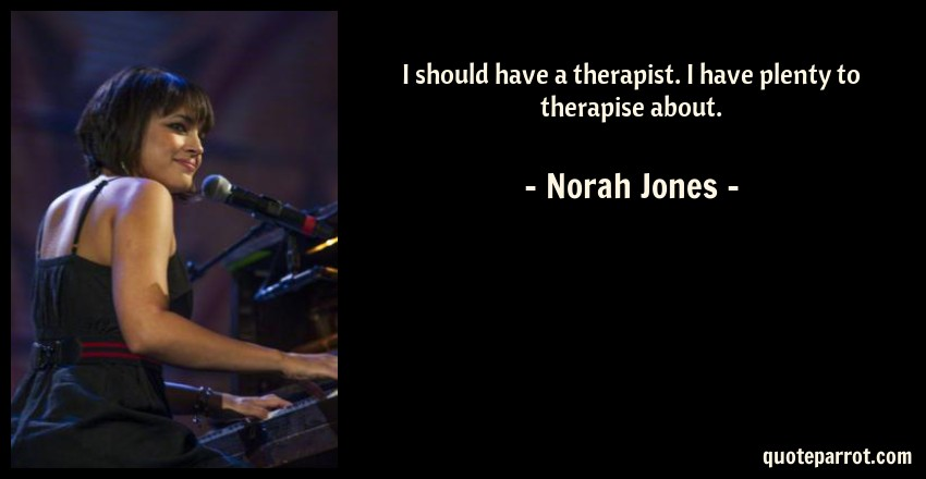 Norah Jones Quote: I should have a therapist. I have plenty to therapise about.