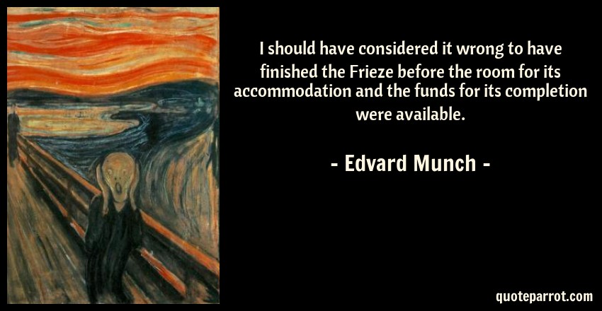 Edvard Munch Quote: I should have considered it wrong to have finished the Frieze before the room for its accommodation and the funds for its completion were available.