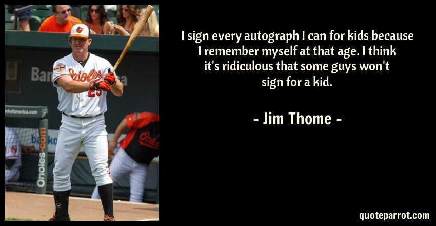 Jim Thome Quote: I sign every autograph I can for kids because I remember myself at that age. I think it's ridiculous that some guys won't sign for a kid.